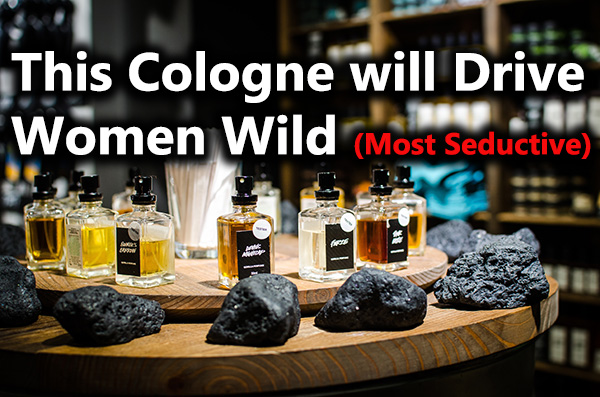 8 Most Seductive & Best Cologne for Men To Drive Women Wild